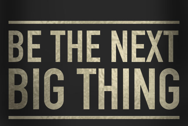 Be the next big thing